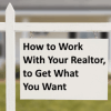 How to Work With Your Realtor to Get What you Want